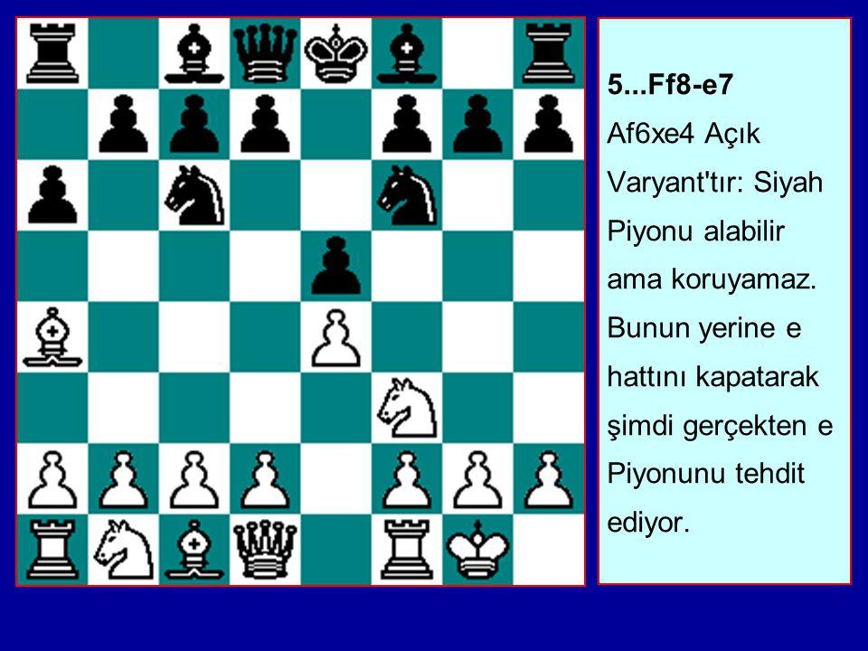 5. Ff8-e7 Af6xe4 Açık Varyant tır: Siyah Piyonu alabilir ama koruyamaz