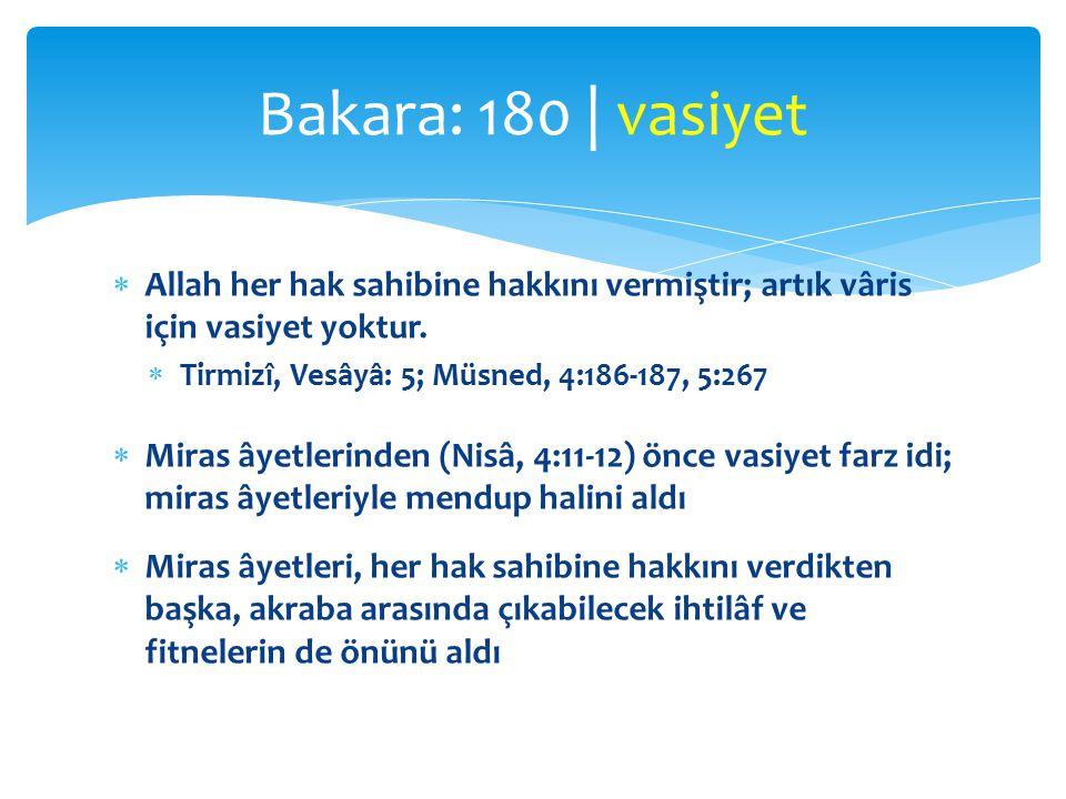 Bakara: 180 | vasiyet Allah her hak sahibine hakkını vermiştir; artık vâris için vasiyet yoktur. Tirmizî, Vesâyâ: 5; Müsned, 4:186-187, 5:267.