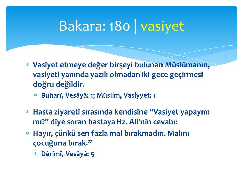 Bakara: 180 | vasiyet Vasiyet etmeye değer birşeyi bulunan Müslümanın, vasiyeti yanında yazılı olmadan iki gece geçirmesi doğru değildir.