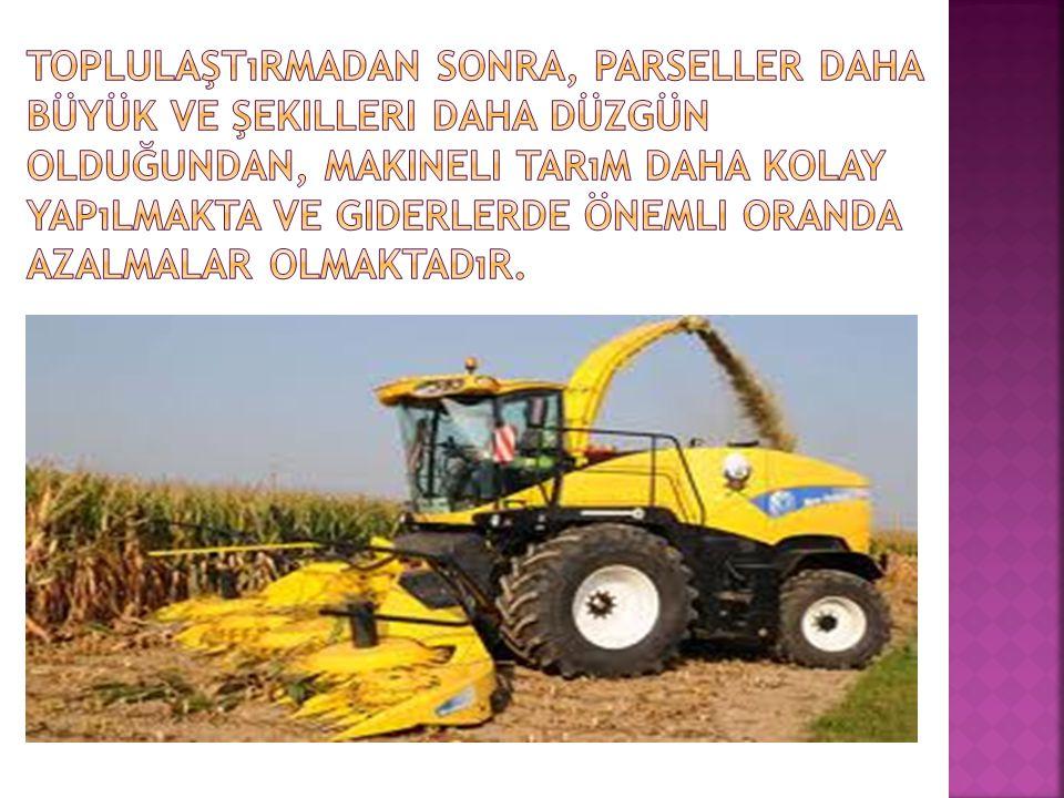 Toplulaştırmadan sonra, parseller daha büyük ve şekilleri daha düzgün olduğundan, makineli tarım daha kolay yapılmakta ve giderlerde önemli oranda azalmalar olmaktadır.