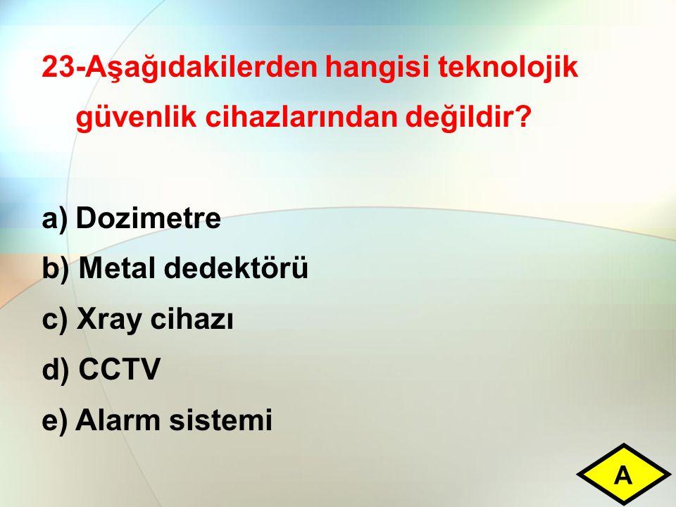 23-Aşağıdakilerden hangisi teknolojik güvenlik cihazlarından değildir