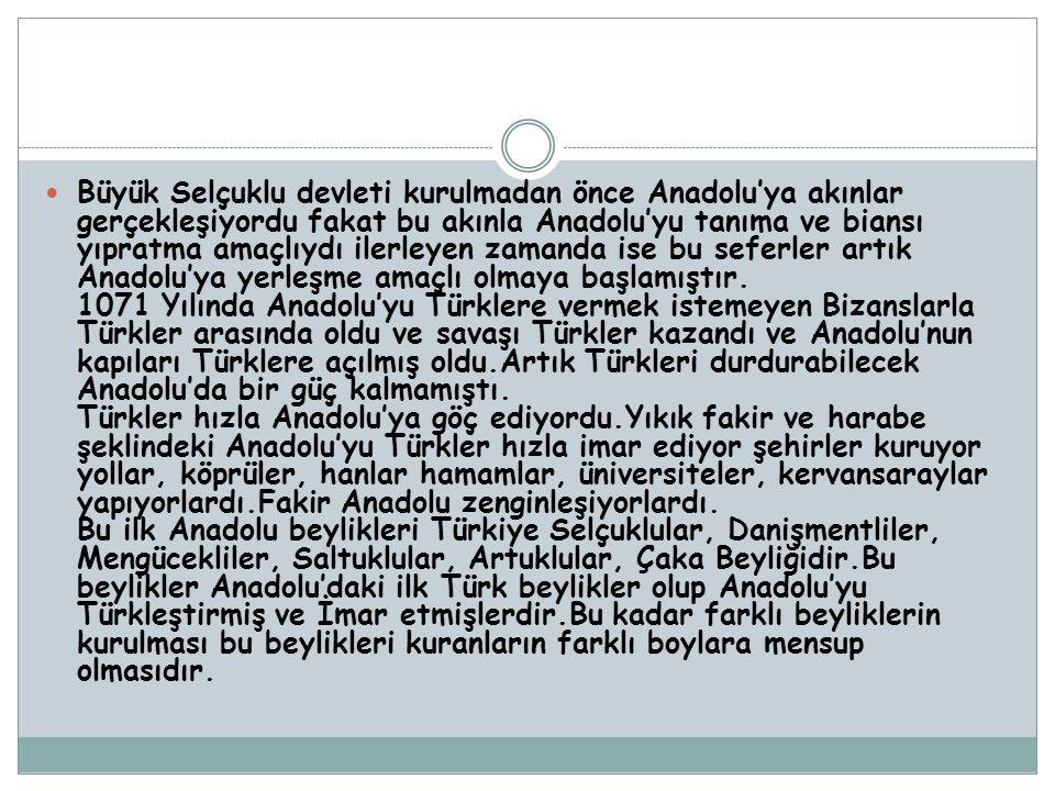 Büyük Selçuklu devleti kurulmadan önce Anadolu'ya akınlar gerçekleşiyordu fakat bu akınla Anadolu'yu tanıma ve biansı yıpratma amaçlıydı ilerleyen zamanda ise bu seferler artık Anadolu'ya yerleşme amaçlı olmaya başlamıştır.
