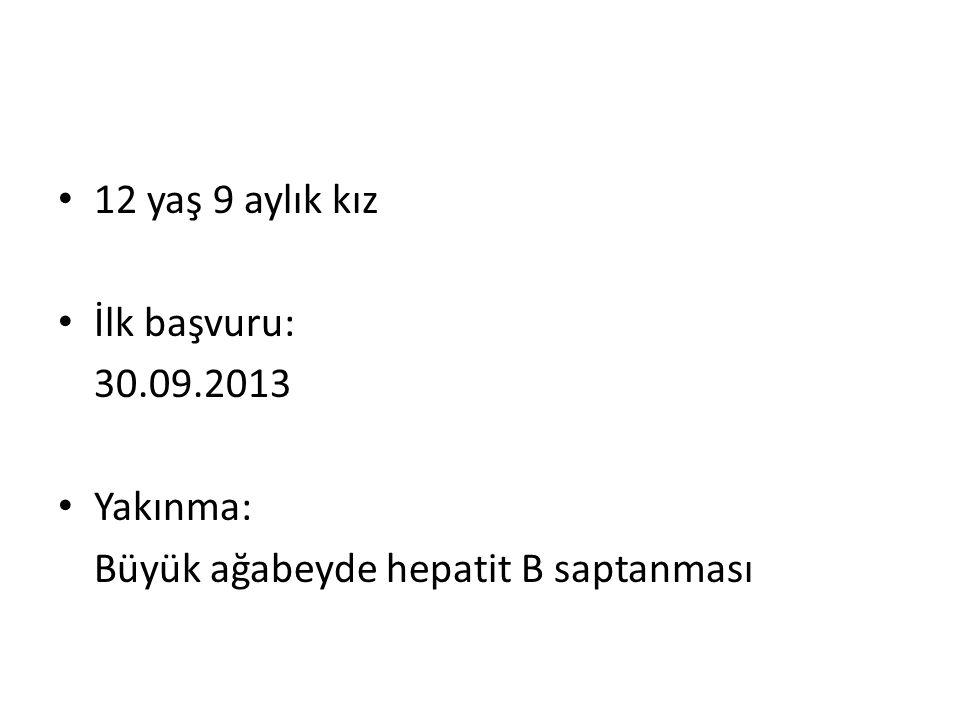 12 yaş 9 aylık kız İlk başvuru: 30.09.2013 Yakınma: Büyük ağabeyde hepatit B saptanması