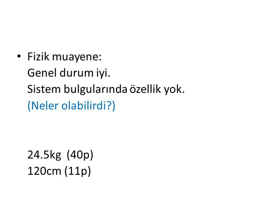 Fizik muayene: Genel durum iyi. Sistem bulgularında özellik yok. (Neler olabilirdi ) 24.5kg (40p)