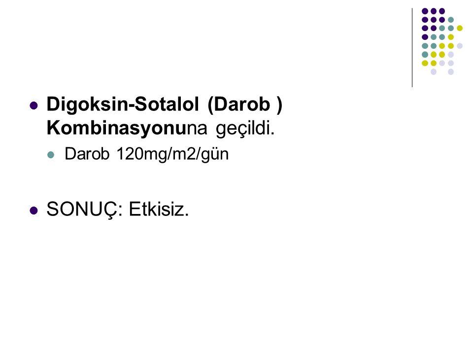 Digoksin-Sotalol (Darob ) Kombinasyonuna geçildi.