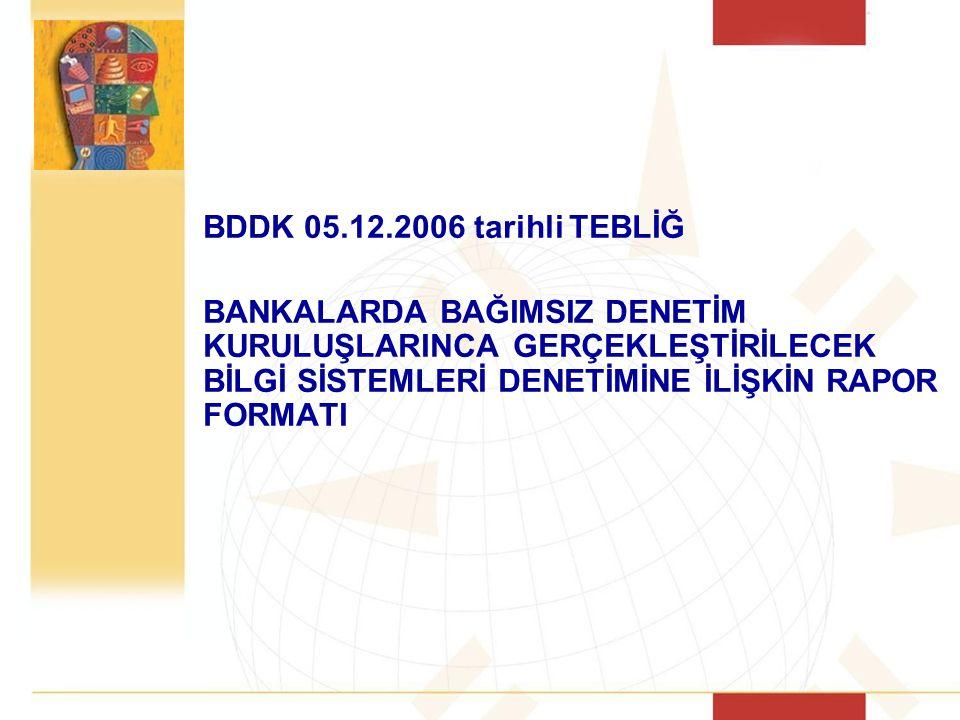 BDDK 05.12.2006 tarihli TEBLİĞ BANKALARDA BAĞIMSIZ DENETİM KURULUŞLARINCA GERÇEKLEŞTİRİLECEK BİLGİ SİSTEMLERİ DENETİMİNE İLİŞKİN RAPOR FORMATI.