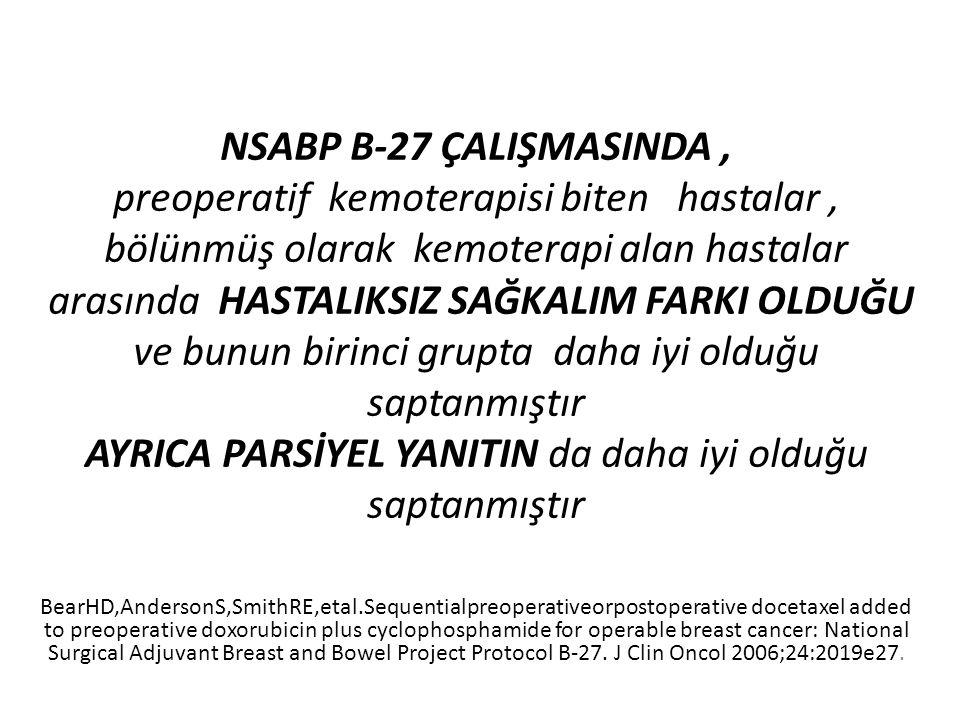 NSABP B-27 ÇALIŞMASINDA , preoperatif kemoterapisi biten hastalar , bölünmüş olarak kemoterapi alan hastalar arasında HASTALIKSIZ SAĞKALIM FARKI OLDUĞU ve bunun birinci grupta daha iyi olduğu saptanmıştır AYRICA PARSİYEL YANITIN da daha iyi olduğu saptanmıştır