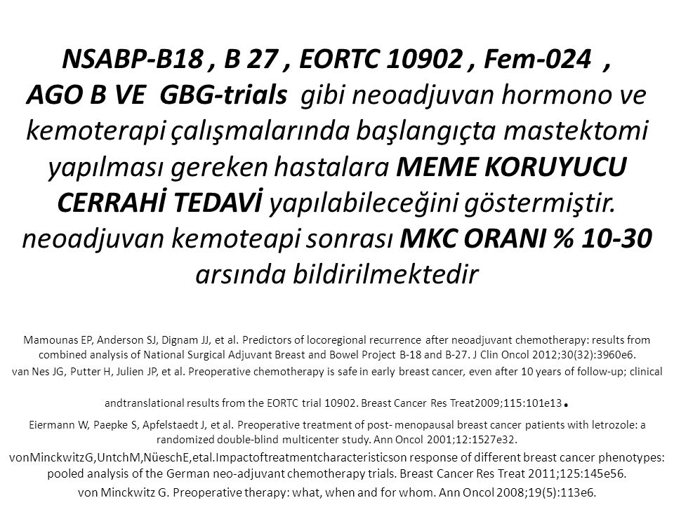 NSABP-B18 , B 27 , EORTC 10902 , Fem-024 , AGO B VE GBG-trials gibi neoadjuvan hormono ve kemoterapi çalışmalarında başlangıçta mastektomi yapılması gereken hastalara MEME KORUYUCU CERRAHİ TEDAVİ yapılabileceğini göstermiştir. neoadjuvan kemoteapi sonrası MKC ORANI % 10-30 arsında bildirilmektedir