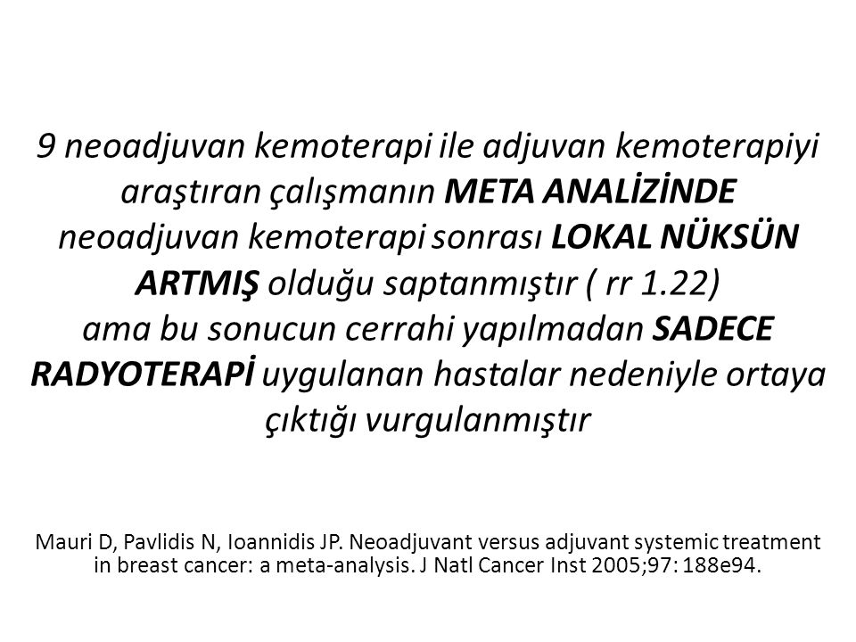 9 neoadjuvan kemoterapi ile adjuvan kemoterapiyi araştıran çalışmanın META ANALİZİNDE neoadjuvan kemoterapi sonrası LOKAL NÜKSÜN ARTMIŞ olduğu saptanmıştır ( rr 1.22) ama bu sonucun cerrahi yapılmadan SADECE RADYOTERAPİ uygulanan hastalar nedeniyle ortaya çıktığı vurgulanmıştır