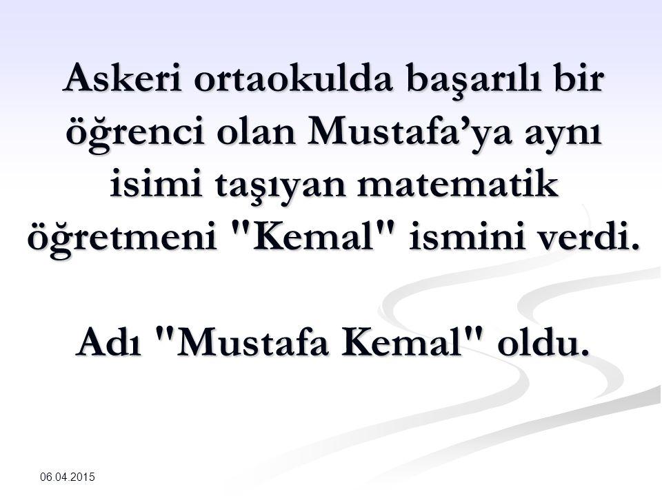 Askeri ortaokulda başarılı bir öğrenci olan Mustafa'ya aynı isimi taşıyan matematik öğretmeni Kemal ismini verdi. Adı Mustafa Kemal oldu.