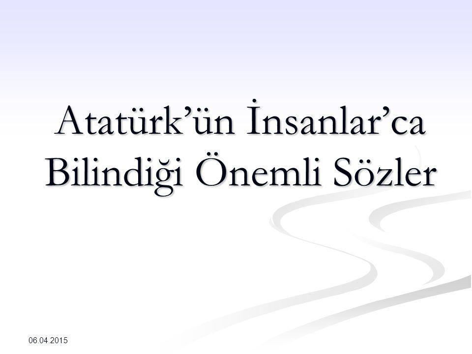 Atatürk'ün İnsanlar'ca Bilindiği Önemli Sözler