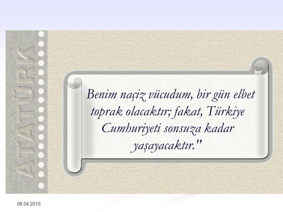 Benim naçiz vücudum, bir gün elbet toprak olacaktır; fakat, Türkiye Cumhuriyeti sonsuza kadar yaşayacaktır.