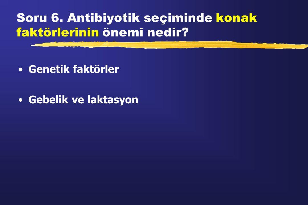 Soru 6. Antibiyotik seçiminde konak faktörlerinin önemi nedir
