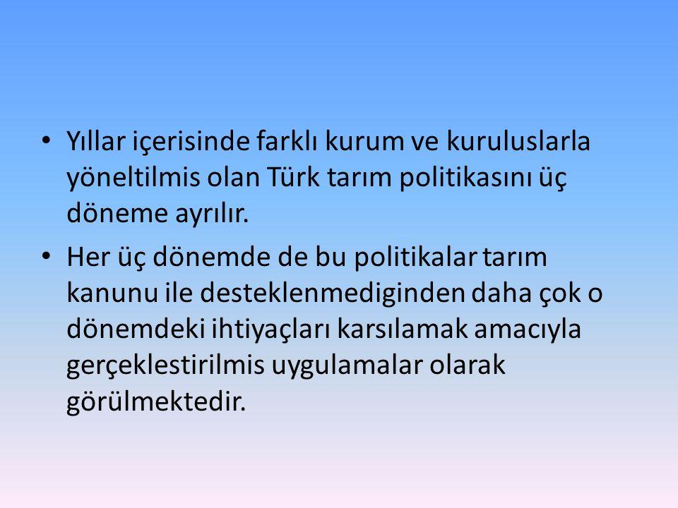 Yıllar içerisinde farklı kurum ve kuruluslarla yöneltilmis olan Türk tarım politikasını üç döneme ayrılır.