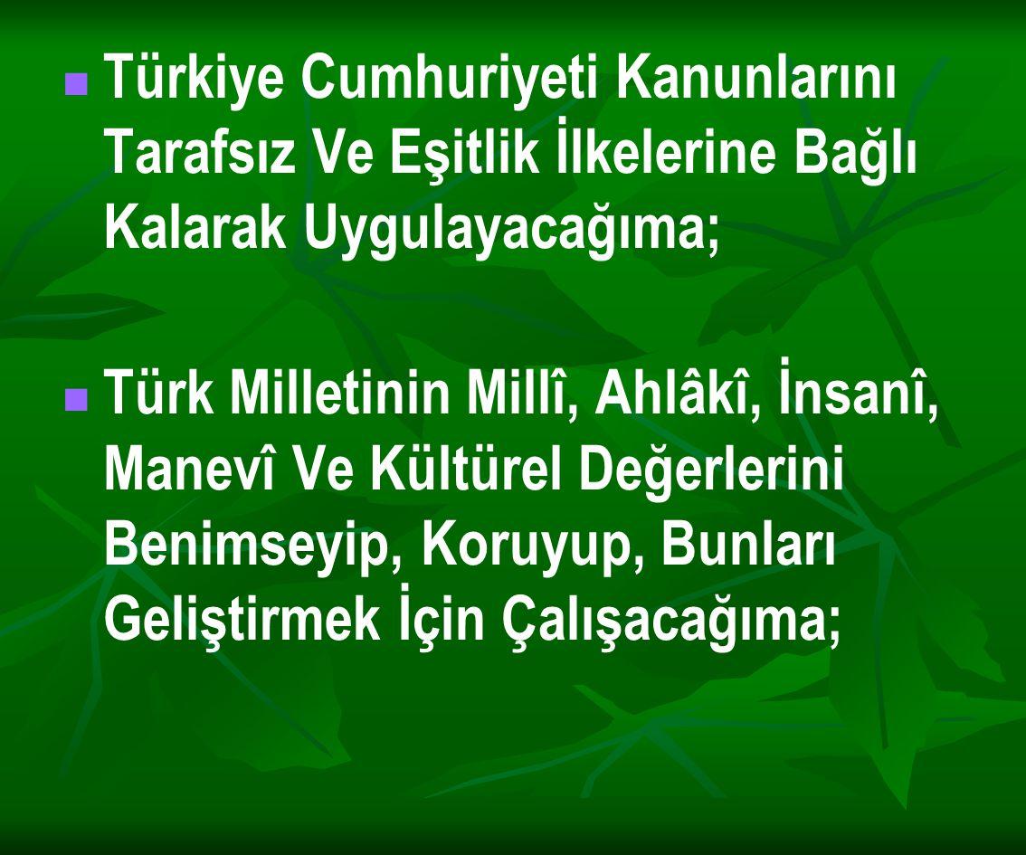 Türkiye Cumhuriyeti Kanunlarını Tarafsız Ve Eşitlik İlkelerine Bağlı Kalarak Uygulayacağıma;