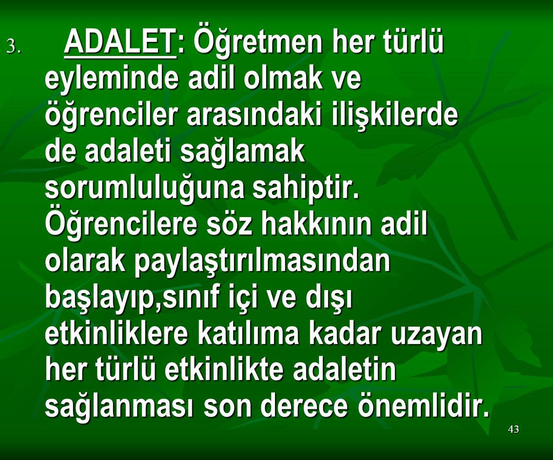 3. ADALET: Öğretmen her türlü eyleminde adil olmak ve öğrenciler arasındaki ilişkilerde de adaleti sağlamak sorumluluğuna sahiptir.
