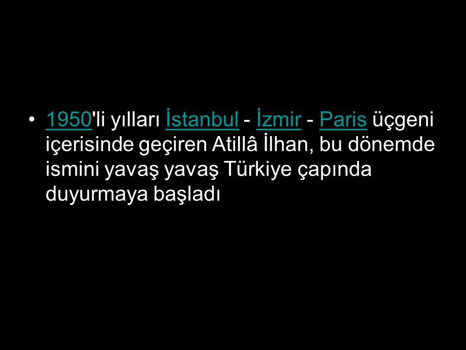 1950 li yılları İstanbul - İzmir - Paris üçgeni içerisinde geçiren Atillâ İlhan, bu dönemde ismini yavaş yavaş Türkiye çapında duyurmaya başladı