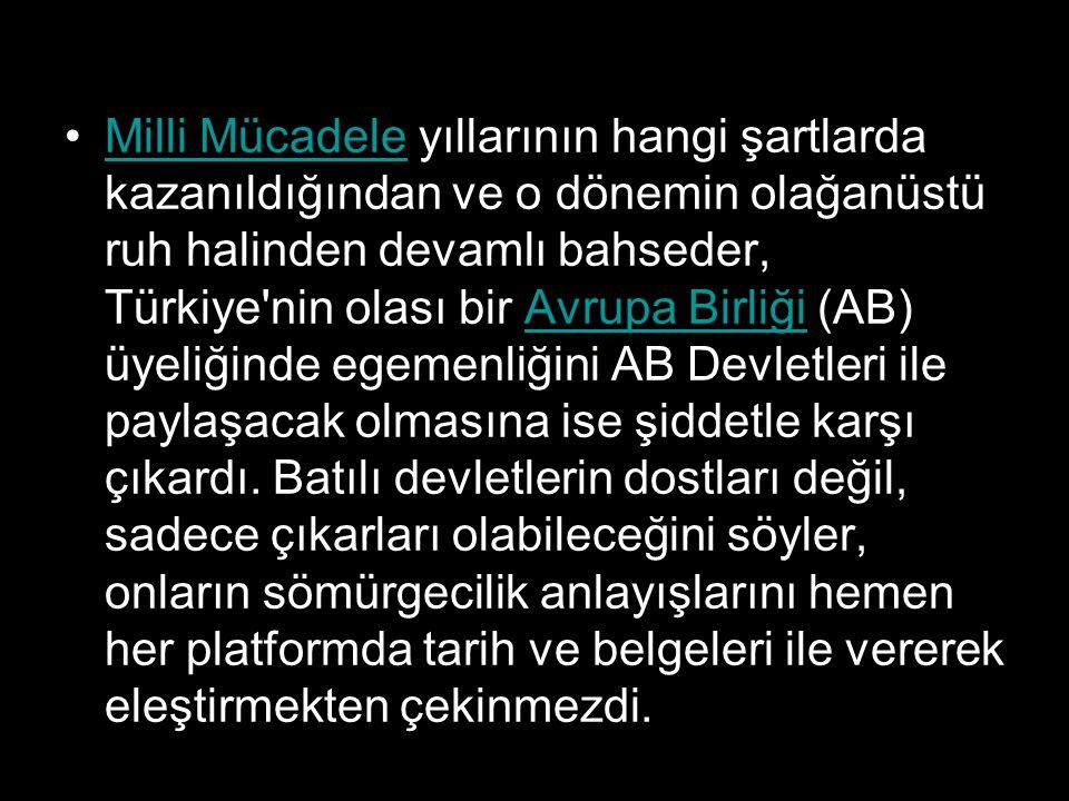 Milli Mücadele yıllarının hangi şartlarda kazanıldığından ve o dönemin olağanüstü ruh halinden devamlı bahseder, Türkiye nin olası bir Avrupa Birliği (AB) üyeliğinde egemenliğini AB Devletleri ile paylaşacak olmasına ise şiddetle karşı çıkardı.