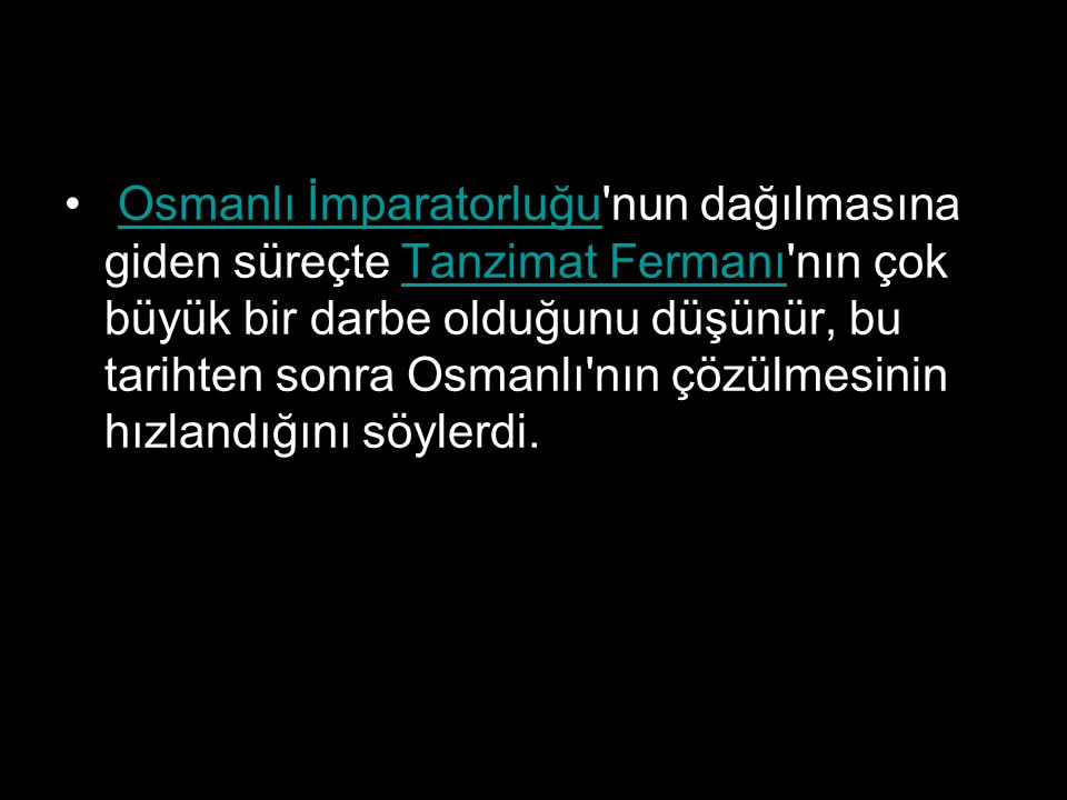 Osmanlı İmparatorluğu nun dağılmasına giden süreçte Tanzimat Fermanı nın çok büyük bir darbe olduğunu düşünür, bu tarihten sonra Osmanlı nın çözülmesinin hızlandığını söylerdi.