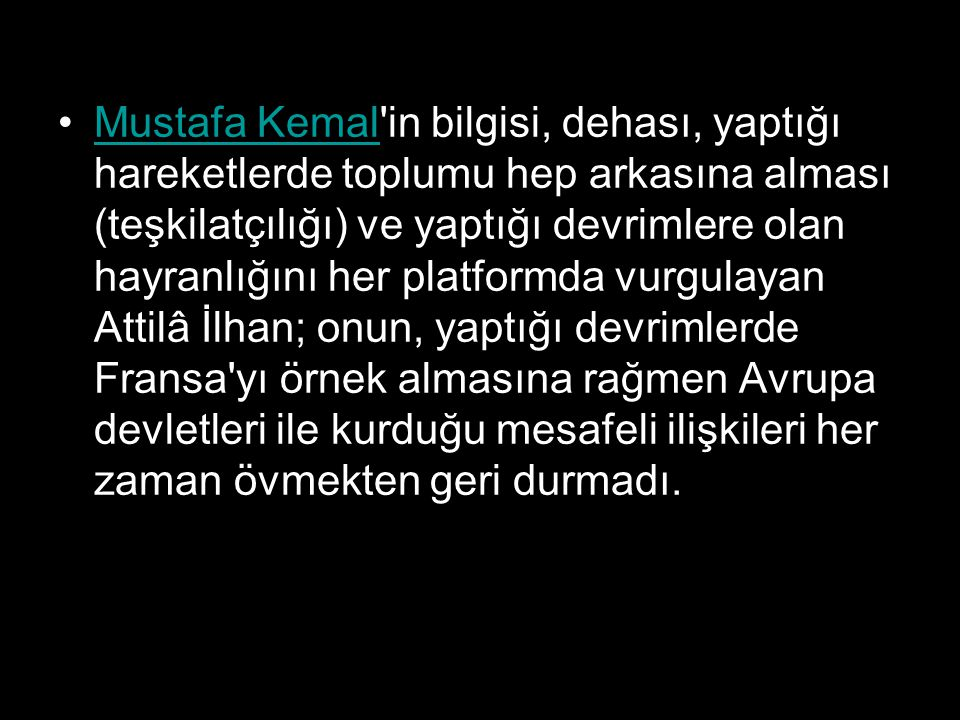 Mustafa Kemal in bilgisi, dehası, yaptığı hareketlerde toplumu hep arkasına alması (teşkilatçılığı) ve yaptığı devrimlere olan hayranlığını her platformda vurgulayan Attilâ İlhan; onun, yaptığı devrimlerde Fransa yı örnek almasına rağmen Avrupa devletleri ile kurduğu mesafeli ilişkileri her zaman övmekten geri durmadı.