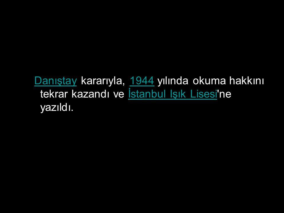 Danıştay kararıyla, 1944 yılında okuma hakkını tekrar kazandı ve İstanbul Işık Lisesi ne yazıldı.