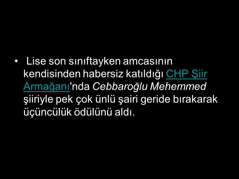 Lise son sınıftayken amcasının kendisinden habersiz katıldığı CHP Şiir Armağanı nda Cebbaroğlu Mehemmed şiiriyle pek çok ünlü şairi geride bırakarak üçüncülük ödülünü aldı.