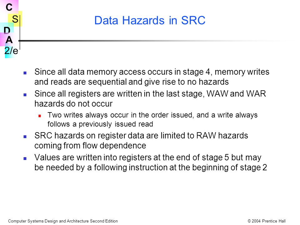 Data Hazards in SRC Since all data memory access occurs in stage 4, memory writes and reads are sequential and give rise to no hazards.