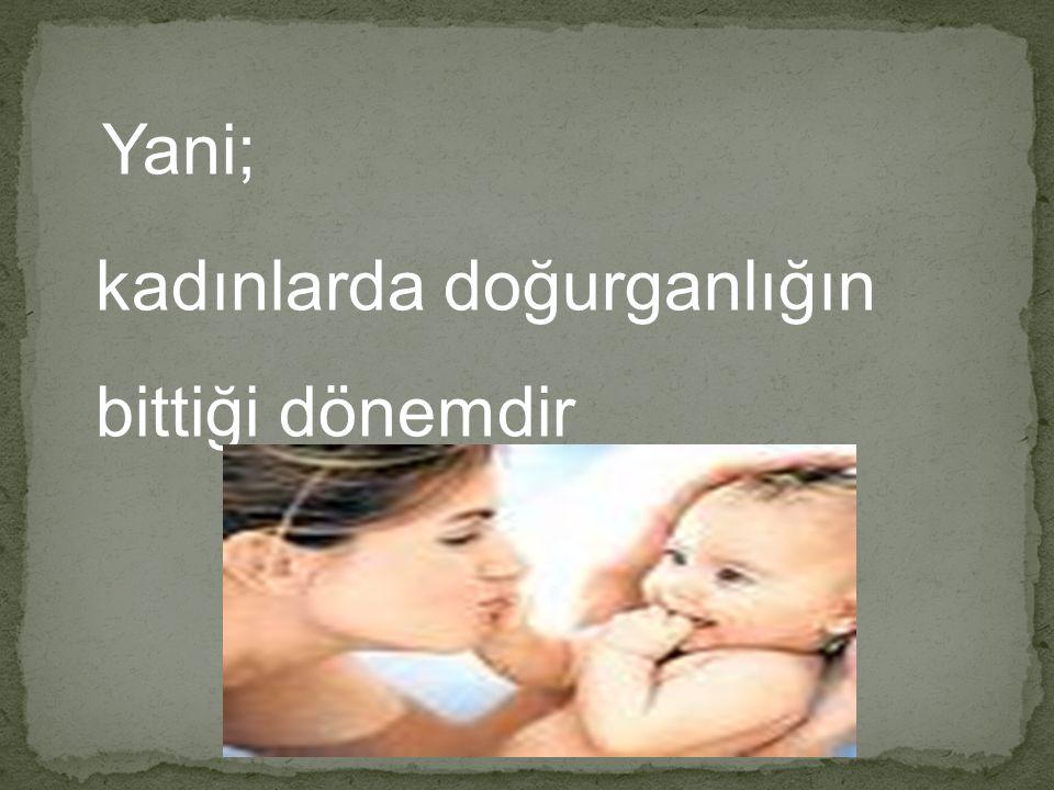 Yani; kadınlarda doğurganlığın bittiği dönemdir