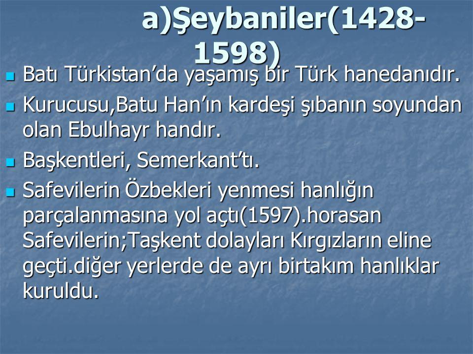 a)Şeybaniler(1428-1598) Batı Türkistan'da yaşamış bir Türk hanedanıdır. Kurucusu,Batu Han'ın kardeşi şıbanın soyundan olan Ebulhayr handır.