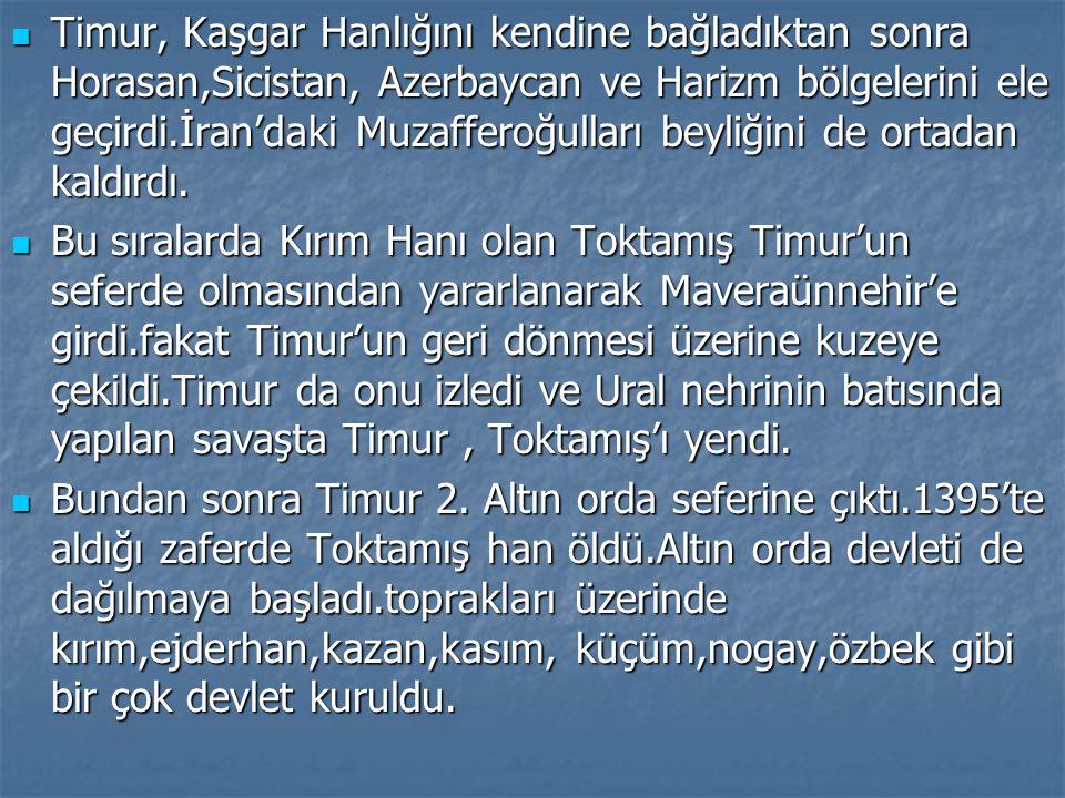 Timur, Kaşgar Hanlığını kendine bağladıktan sonra Horasan,Sicistan, Azerbaycan ve Harizm bölgelerini ele geçirdi.İran'daki Muzafferoğulları beyliğini de ortadan kaldırdı.