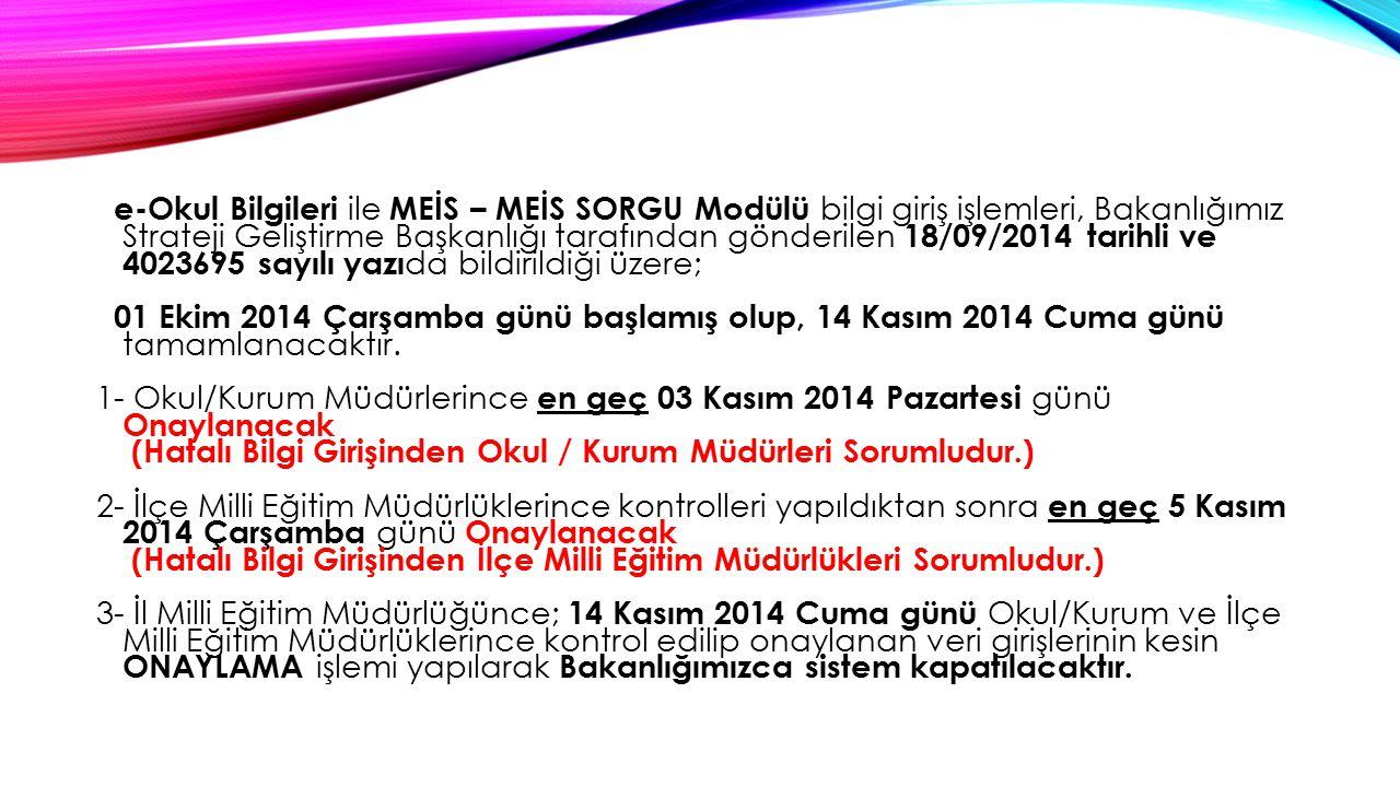 e-Okul Bilgileri ile MEİS – MEİS SORGU Modülü bilgi giriş işlemleri, Bakanlığımız Strateji Geliştirme Başkanlığı tarafından gönderilen 18/09/2014 tarihli ve 4023695 sayılı yazıda bildirildiği üzere; 01 Ekim 2014 Çarşamba günü başlamış olup, 14 Kasım 2014 Cuma günü tamamlanacaktır.