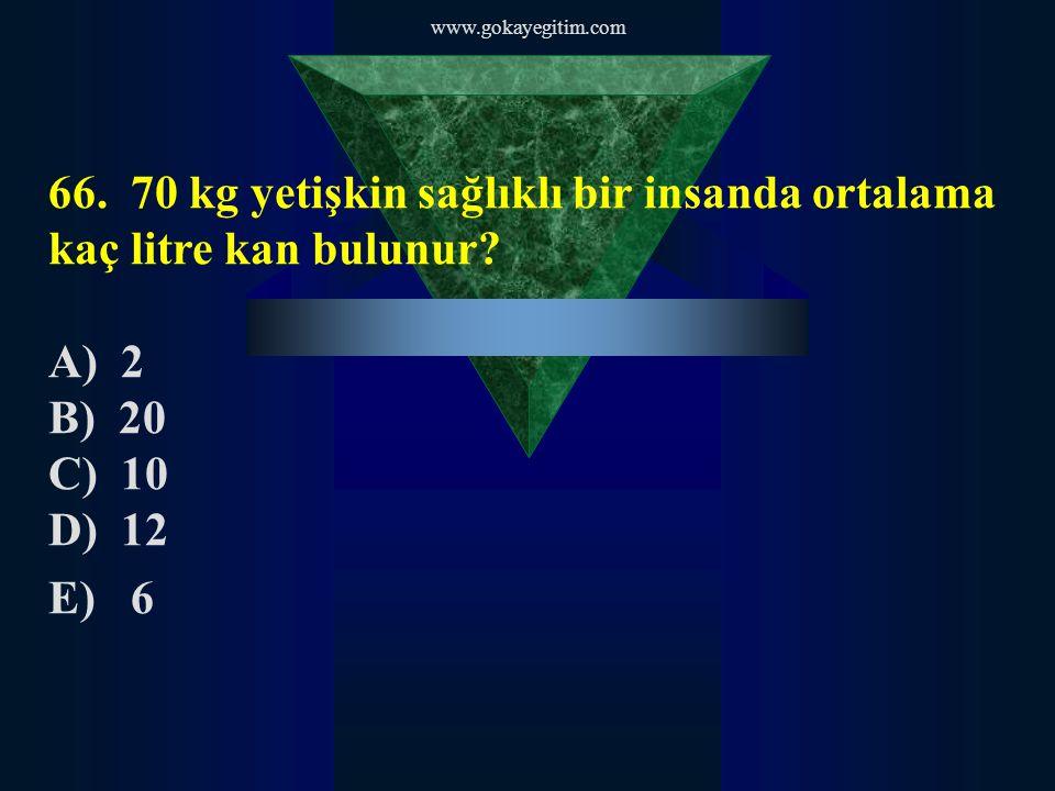 www.gokayegitim.com 66. 70 kg yetişkin sağlıklı bir insanda ortalama kaç litre kan bulunur A) 2.