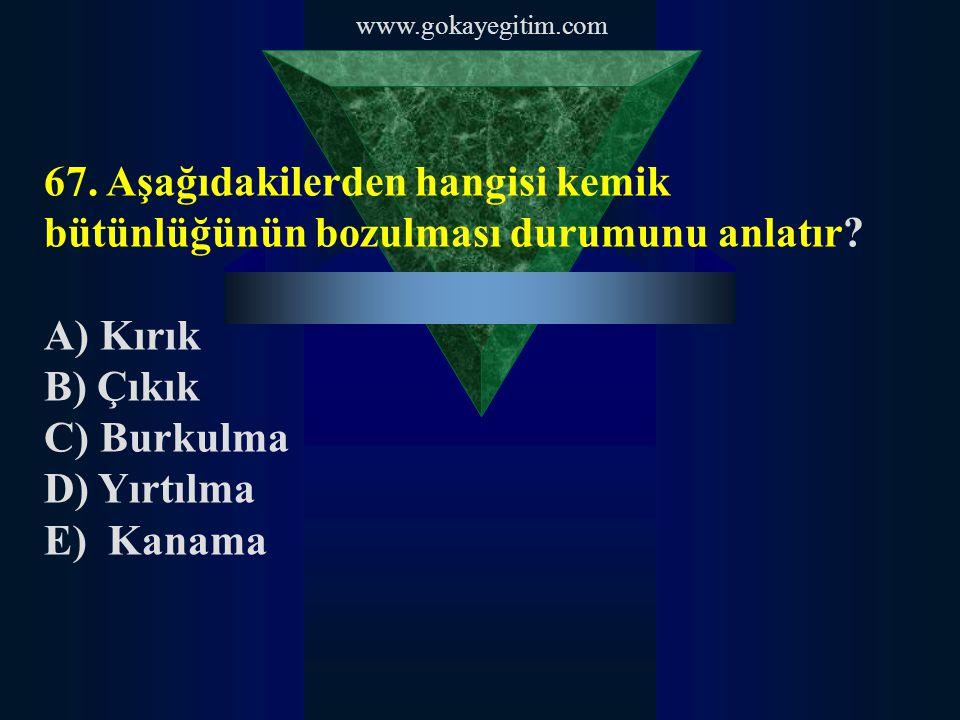 www.gokayegitim.com 67. Aşağıdakilerden hangisi kemik bütünlüğünün bozulması durumunu anlatır A) Kırık.