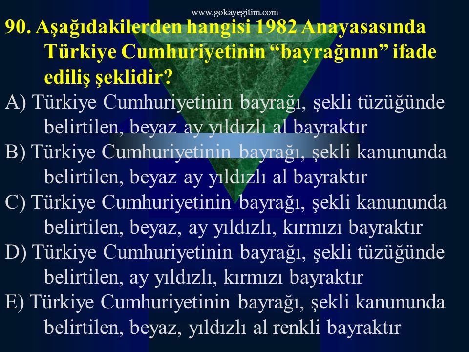 www.gokayegitim.com 90. Aşağıdakilerden hangisi 1982 Anayasasında Türkiye Cumhuriyetinin bayrağının ifade ediliş şeklidir