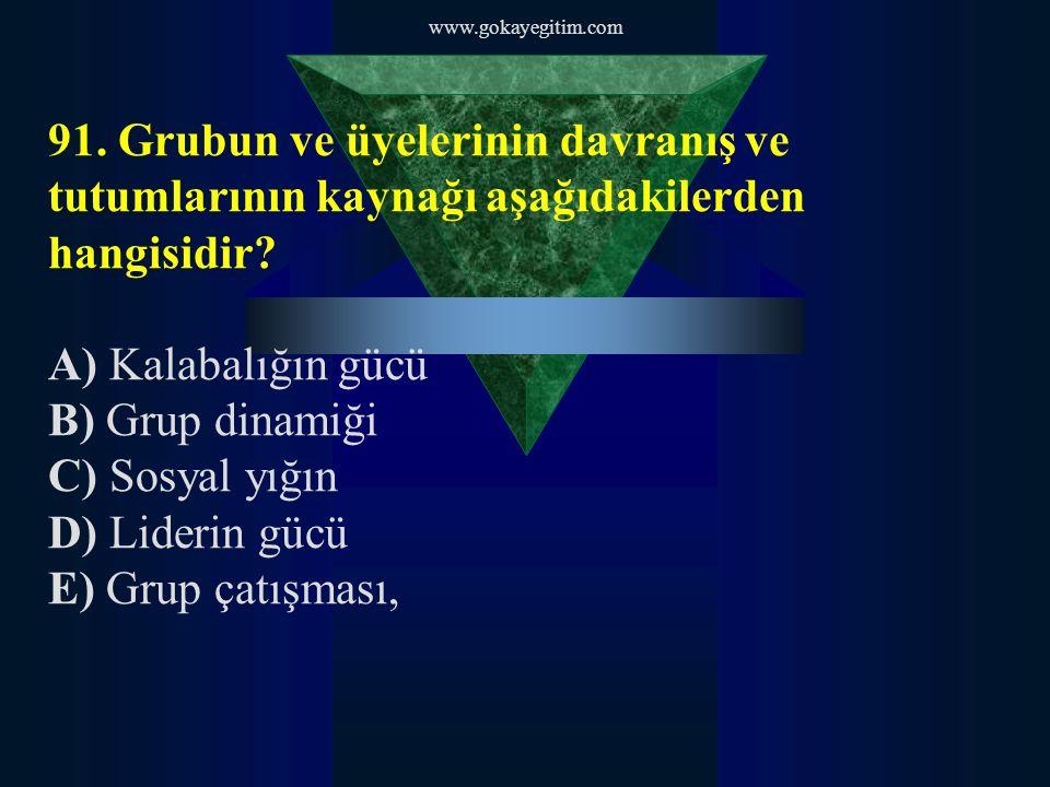 www.gokayegitim.com 91. Grubun ve üyelerinin davranış ve tutumlarının kaynağı aşağıdakilerden hangisidir