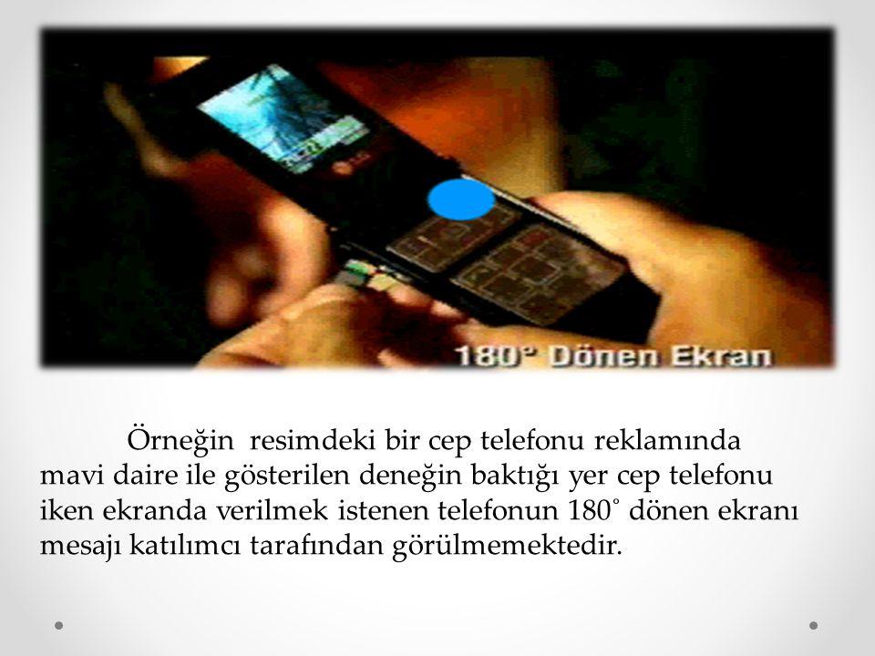 Örneğin resimdeki bir cep telefonu reklamında mavi daire ile gösterilen deneğin baktığı yer cep telefonu iken ekranda verilmek istenen telefonun 180˚ dönen ekranı mesajı katılımcı tarafından görülmemektedir.