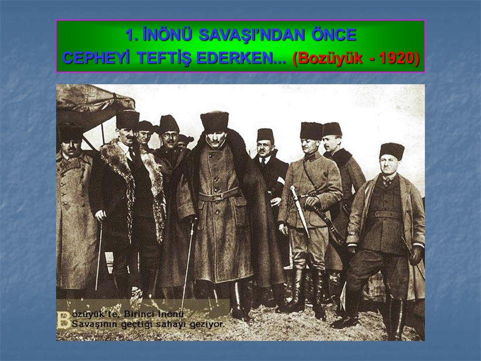 1. İNÖNÜ SAVAŞI'NDAN ÖNCE CEPHEYİ TEFTİŞ EDERKEN... (Bozüyük - 1920)