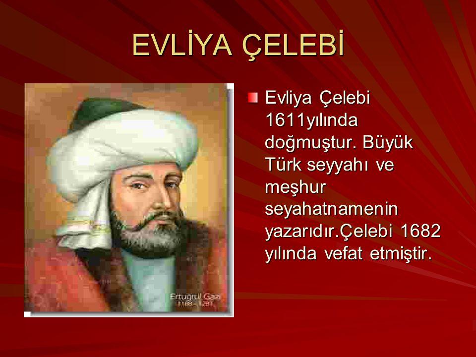 EVLİYA ÇELEBİ Evliya Çelebi 1611yılında doğmuştur.