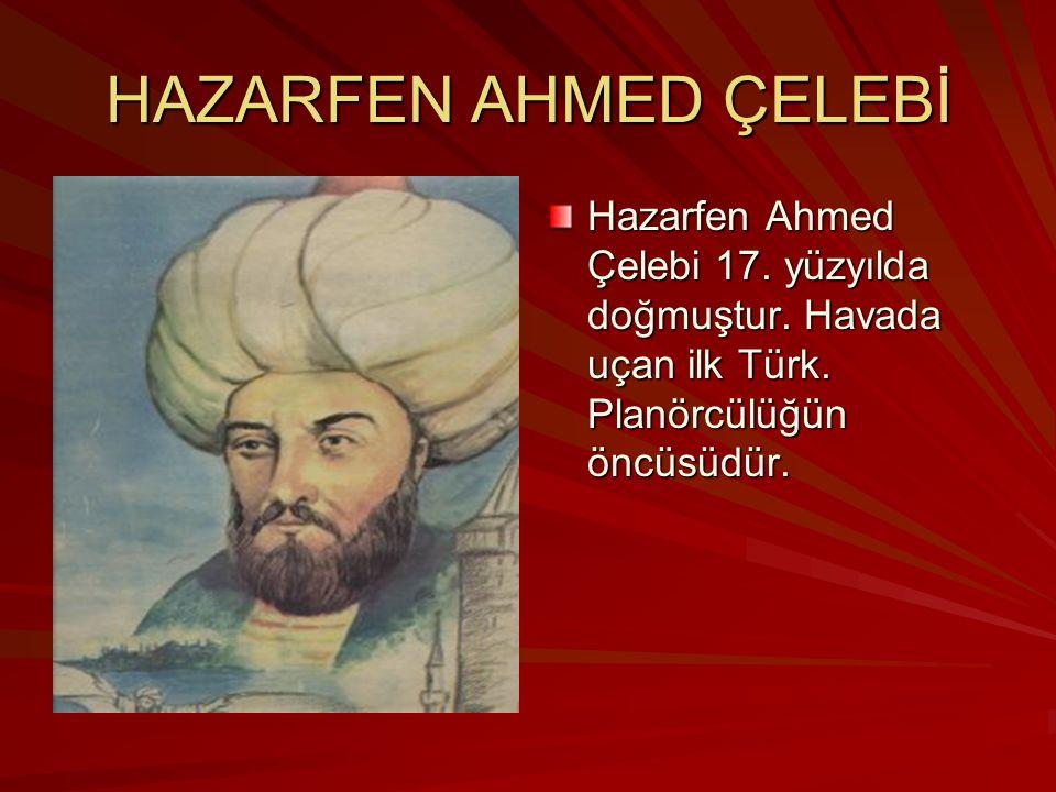 HAZARFEN AHMED ÇELEBİ Hazarfen Ahmed Çelebi 17. yüzyılda doğmuştur.