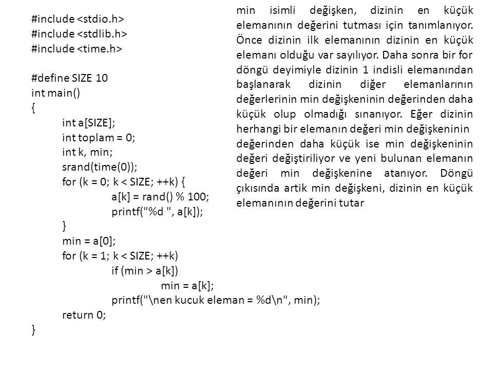 min isimli değişken, dizinin en küçük elemanının değerini tutması için tanımlanıyor. Önce dizinin ilk elemanının dizinin en küçük elemanı olduğu var sayılıyor. Daha sonra bir for döngü deyimiyle dizinin 1 indisli elemanından başlanarak dizinin diğer elemanlarının değerlerinin min değişkeninin değerinden daha küçük olup olmadığı sınanıyor. Eğer dizinin herhangi bir elemanın değeri min değişkeninin