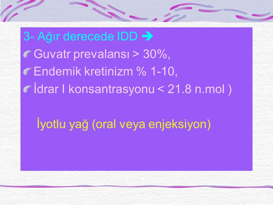 3- Ağır derecede IDD  Guvatr prevalansı > 30%, Endemik kretinizm % 1-10, İdrar I konsantrasyonu < 21.8 n.mol )