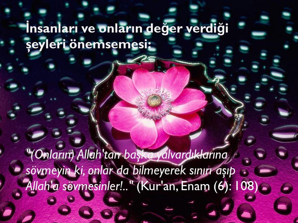 İnsanları ve onların değer verdiği şeyleri önemsemesi: (Onların) Allah tan başka yalvardıklarına sövmeyin ki, onlar da bilmeyerek sınırı aşıp Allah a sövmesinler!.. (Kur an, Enam (6): 108)