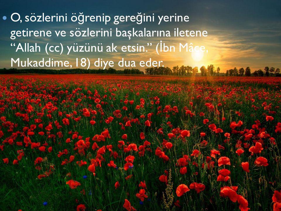 O, sözlerini öğrenip gereğini yerine getirene ve sözlerini başkalarına iletene Allah (cc) yüzünü ak etsin. (İbn Mâce, Mukaddime, 18) diye dua eder.