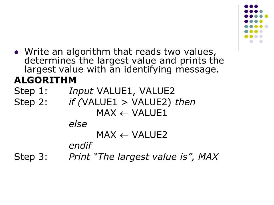 Write an algorithm that reads two values, determines the largest value and prints the largest value with an identifying message.
