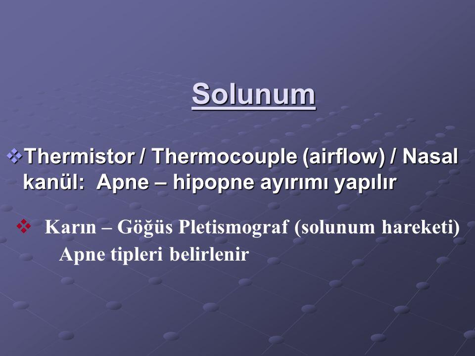 Solunum Thermistor / Thermocouple (airflow) / Nasal kanül: Apne – hipopne ayırımı yapılır. Karın – Göğüs Pletismograf (solunum hareketi)