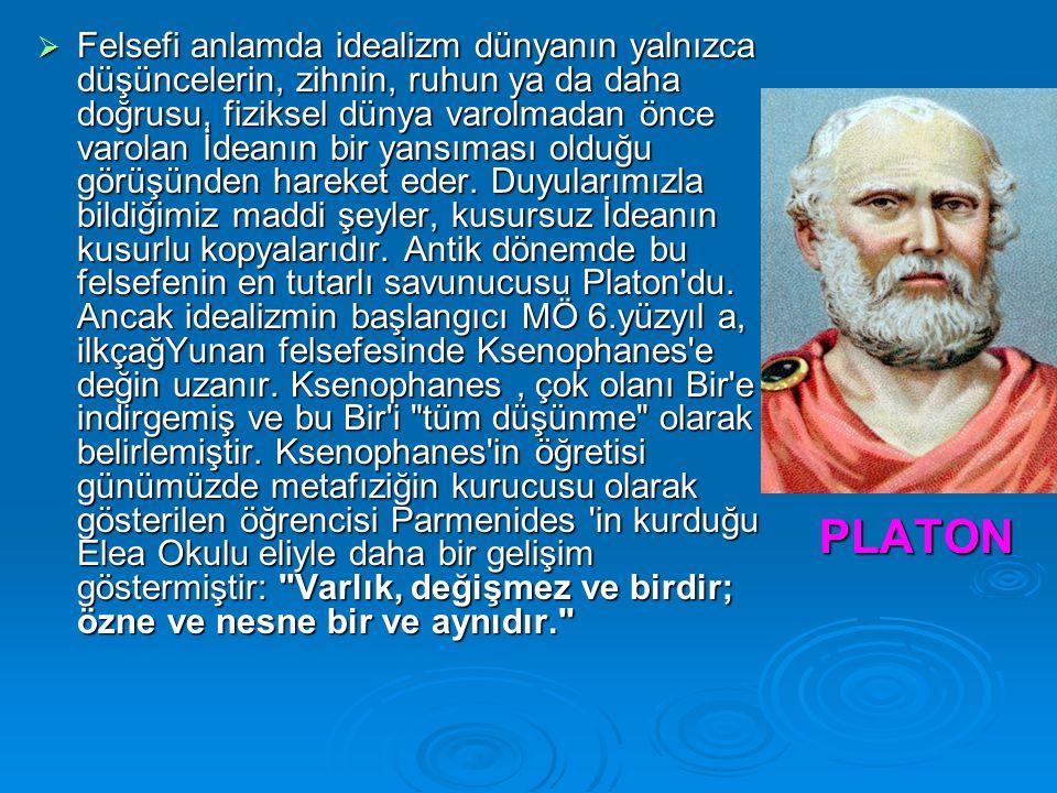 Felsefi anlamda idealizm dünyanın yalnızca düşüncelerin, zihnin, ruhun ya da daha doğrusu, fiziksel dünya varolmadan önce varolan İdeanın bir yansıması olduğu görüşünden hareket eder. Duyularımızla bildiğimiz maddi şeyler, kusursuz İdeanın kusurlu kopyalarıdır. Antik dönemde bu felsefenin en tutarlı savunucusu Platon du. Ancak idealizmin başlangıcı MÖ 6.yüzyıl a, ilkçağYunan felsefesinde Ksenophanes e değin uzanır. Ksenophanes , çok olanı Bir e indirgemiş ve bu Bir i tüm düşünme olarak belirlemiştir. Ksenophanes in öğretisi günümüzde metafıziğin kurucusu olarak gösterilen öğrencisi Parmenides in kurduğu Elea Okulu eliyle daha bir gelişim göstermiştir: Varlık, değişmez ve birdir; özne ve nesne bir ve aynıdır.