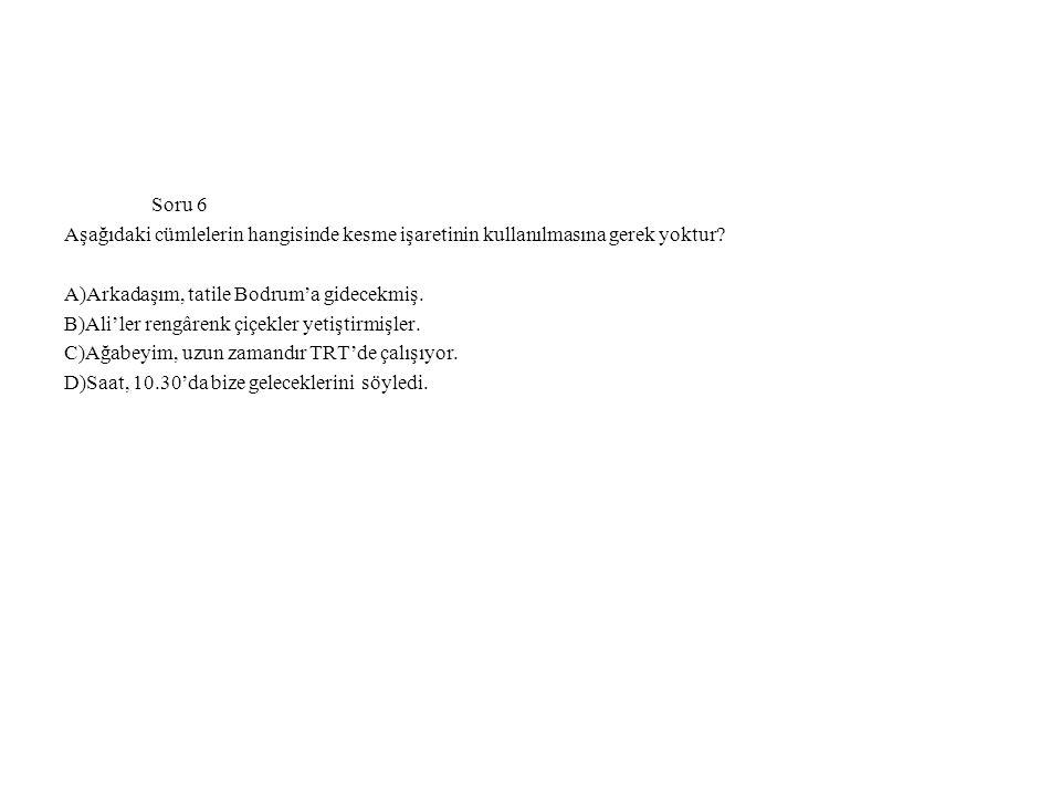 Soru 6 Aşağıdaki cümlelerin hangisinde kesme işaretinin kullanılmasına gerek yoktur A)Arkadaşım, tatile Bodrum'a gidecekmiş.
