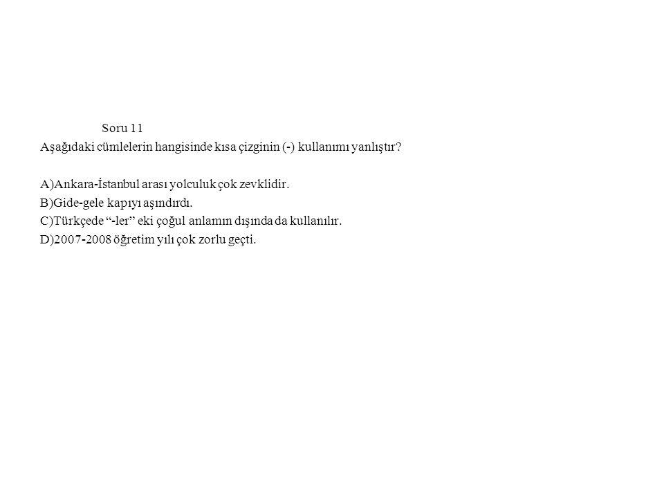 Soru 11 Aşağıdaki cümlelerin hangisinde kısa çizginin (-) kullanımı yanlıştır A)Ankara-İstanbul arası yolculuk çok zevklidir.