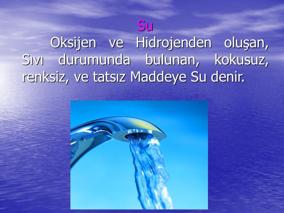 Su Oksijen ve Hidrojenden oluşan, Sıvı durumunda bulunan, kokusuz, renksiz, ve tatsız Maddeye Su denir.