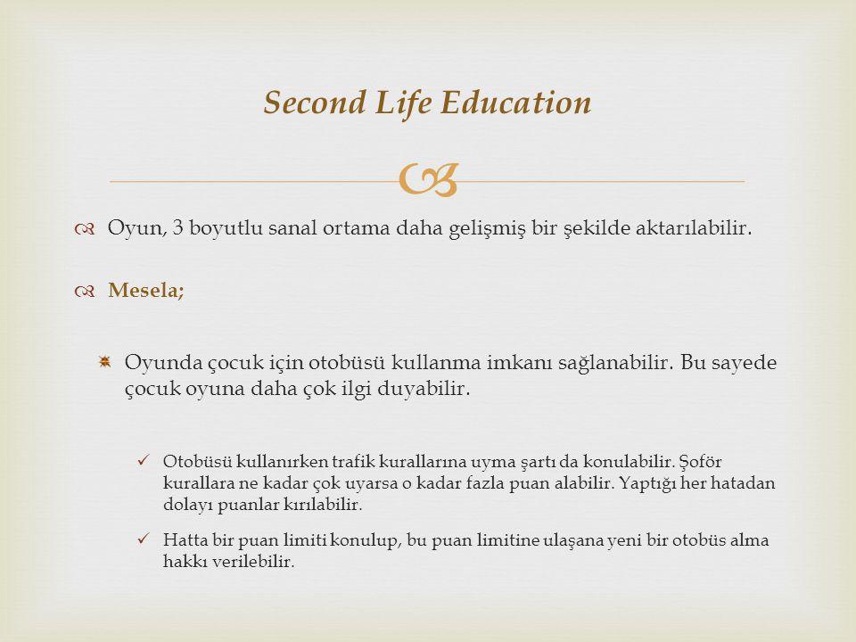 Second Life Education Oyun, 3 boyutlu sanal ortama daha gelişmiş bir şekilde aktarılabilir. Mesela;